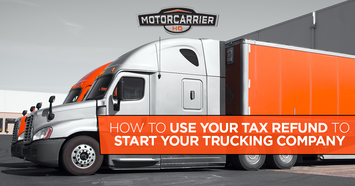 How to use your tax refund to start your trucking company.